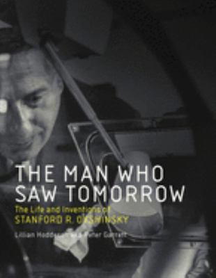 The Man Who Saw Tomorrow - The Life and Inventions of Stanford R. Ovshinsky