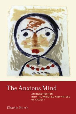 The Anxious Mind - An Investigation of the Varieties and Virtues of Anxiety