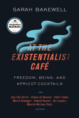 At the Existentialist Café - Freedom, Being, and Apricot Cocktails with Jean-Paul Sartre, Simone de Beauvoir, Albert Camus, Martin Heidegger, Maurice Merleau-Ponty and Others