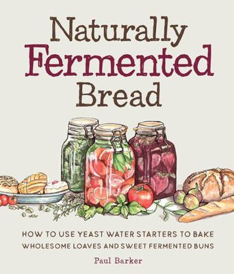 Naturally Fermented Bread - How to Use Yeast Water Starters to Bake Wholesome Loaves and Sweet Fermented Buns