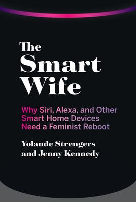 The Smart Wife - Why Siri, Alexa, and Other Smart Home Devices Need a Feminist Reboot