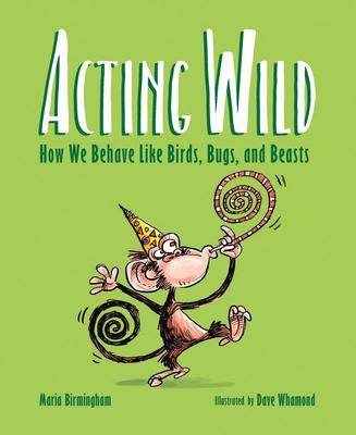 ACTING WILD HOW WE BEHAVE LIKE BIRDS, BUGS AND BEASTS