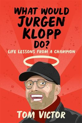 What Would Jurgen Klopp Do? - Life Lessons from a Champion