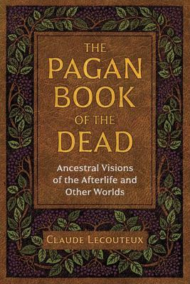 The Pagan Book of the Dead - Ancestral Visions of the Afterlife and Other Worlds