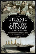 The Titanic and the City of Widows It Left Behind - The Forgotten Victims of the Fatal Voyage
