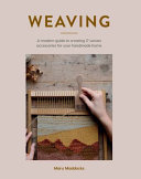 Weaving - A Modern Guide to Creating 20 Unique Woven Wonders for You and Your Home