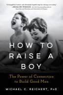 How to Raise a Boy - The Power of Connection to Build Good Men