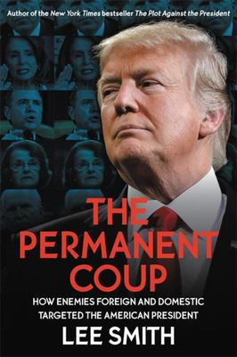 The Permanent Coup - How Enemies Foreign and Domestic Targeted the American President