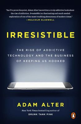 Irresistible - The Rise of Addictive Technology and the Business of Keeping Us Hooked