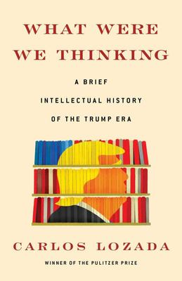 What Were We Thinking - A Brief Intellectual History of the Trump Era