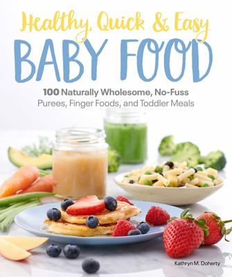 Healthy, Quick & Easy Baby Food - 100 Naturally Wholesome, No-Fuss Purees, Finger Foods and Toddler Meals