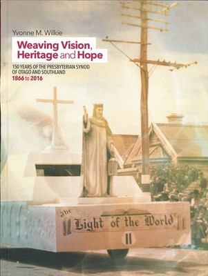 Weaving Vision, Heritage and Hope - 150 Years of the Presbyterian Synod of Otago and Southland, 1866-2016