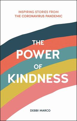 The Power of Kindness - Inspiring Stories, Heart-Warming Tales and Random Acts of Kindness from the Coronavirus Pandemic