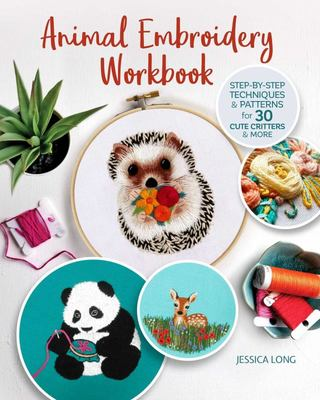 Animal Embroidery Workbook - Step-By-Step Techniques and Patterns for 30 Cute Critters and More