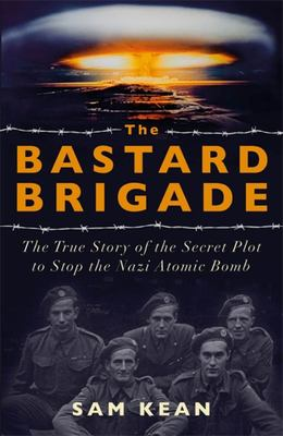 Bastard Brigade - The True Story of the Renegade Scientists and Spies Who Sabotaged the Nazi Atomic Bomb
