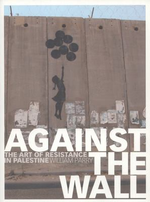 Against the Wall - The Art of Resistance in Palestine