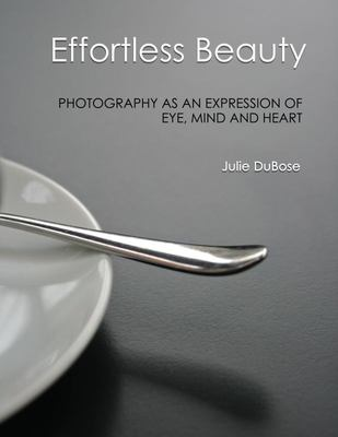Effortless Beauty - Photography As an Expression of Eye, Mind, and Heart