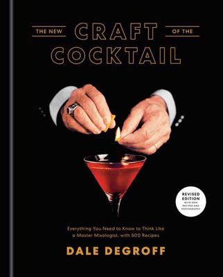 The New Craft of the Cocktail - Everything You Need to Know to Think Like a Master Mixologist, with 500 Recipes
