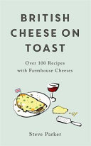 British Cheese on Toast - Over 100 Recipes with Artisan British Cheeses
