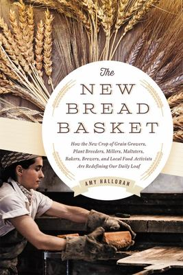 The New Bread Basket - How the New Crop of Grain Growers, Plant Breeders, Millers, Maltsters, Bakers, Brewers, and Local Food Activists Are Redefining Our Daily Loaf