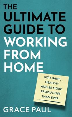The Ultimate Guide to Working from Home - How to Stay Sane, Healthy and Be More Productive Than Ever