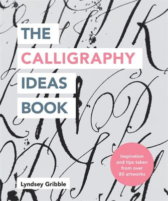 The Calligraphy Ideas Book - Inspiration and Tips Taken from over 80 Artworks