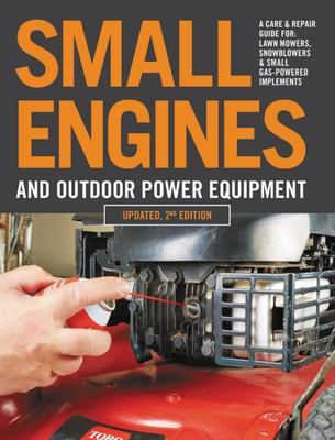 Small Engines and Outdoor Power Equipment, Updated 2nd Edition - A Care & Repair Guide for: Lawn Mowers, Snowblowers & Small Gas-Powered Imple