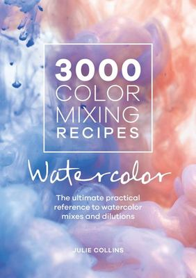 3000 Color Mixing Recipes: Watercolor - The Ultimate Practical Reference to Watercolor Mixes and Dilutions