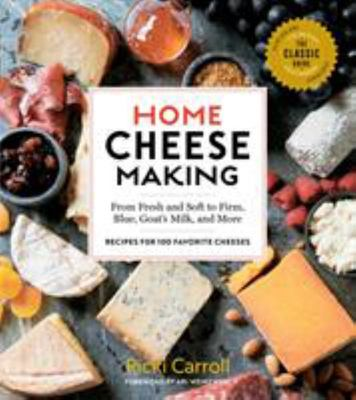 Home Cheese Making, 4th Edition - From Fresh and Soft to Firm, Blue, and Goat's Milk Cheeses; 100 Specialty Recipes
