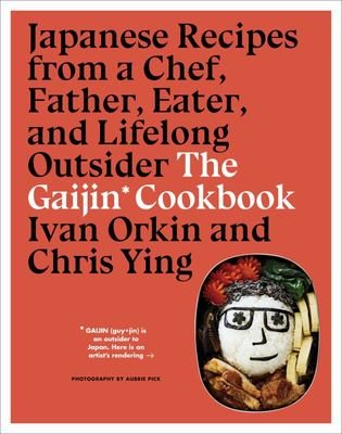 The Gaijin Cookbook - Japanese Recipes from a Chef, Father, Eater, and Lifelong Outsider