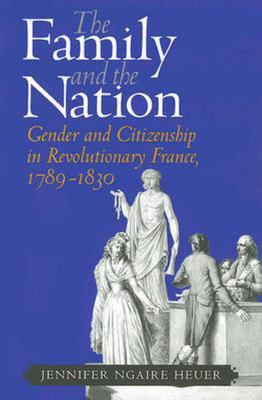 The Family and the Nation - Gender and Citizenship in Revolutionary France, 1789-1830