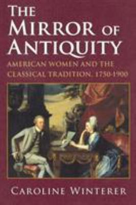 The Mirror of Antiquity - American Women and the Classical Tradition, 1750-1900