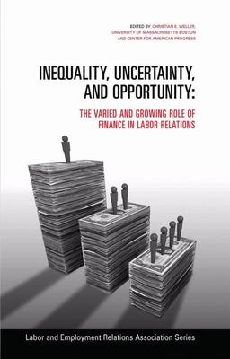 Inequality, Uncertainty, and Opportunity - The Varied and Growing Role of Finance in Labor Relations