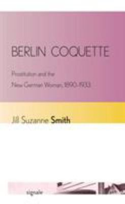 Berlin Coquette: Prostitution and the New German Woman, 1890-1933