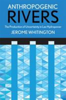 Anthropogenic Rivers - The Production of Uncertainty in Lao Hydropower