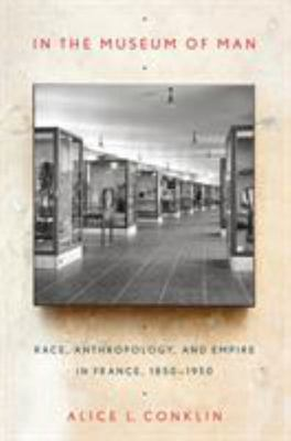 In the Museum of Man - Race, Anthropology, and Empire in France, 1850-1950