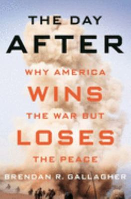 The Day After - Why America Wins the War but Loses the Peace
