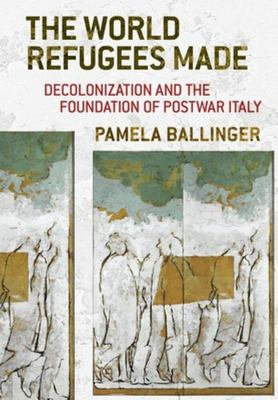 The World Refugees Made - Decolonization and the Foundation of Postwar Italy