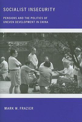 Socialist Insecurity - Pensions and the Politics of Uneven Development in China