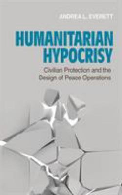 Humanitarian Hypocrisy - Civilian Protection and the Design of Peace Operations