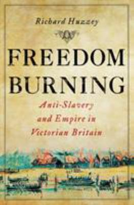 Freedom Burning - Anti-Slavery and Empire in Victorian Britain