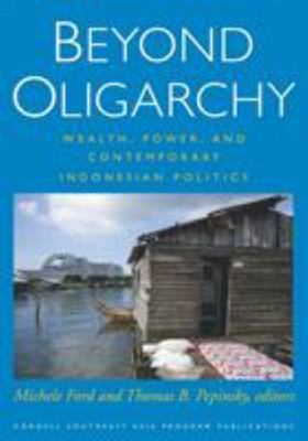 Beyond Oligarchy - Wealth, Power, and Contemporary Indonesian Politics