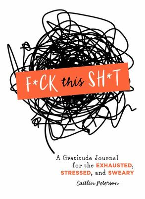 F*ck This Sh*t - A Gratitude Journal for the Exhausted, Stressed, and Sweary