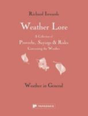 Weather Lore: Weather in General - A Collection of Proverbs, Sayings and Rules Concerning the Weather