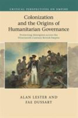 Colonization and the Origins of Humanitarian Governance - Protecting Aborigines Across the Nineteenth-Century British Empire