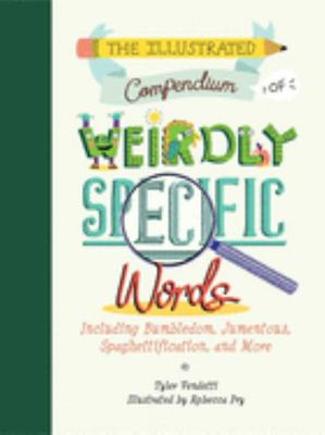 The Illustrated Compendium of Weirdly Specific Words - Including Bumbledom, Jumentous, Spaghettification, and More