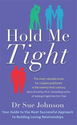 Hold Me Tight: Your Guide to the Most Successful Approach to Building Loving Relationships