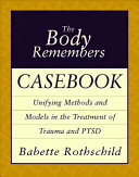 The Body Remembers Casebook: Unifying methods and models in the treatment of trauma & PTSD