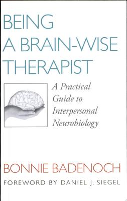 Being a Brain-Wise Therapist : A Practical Guide to Interpersonal Neurobiology