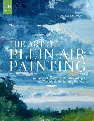 The Art of Plein Air Painting - An Essential Guide to Materials, Concepts, and Techniques for Painting Outdoors